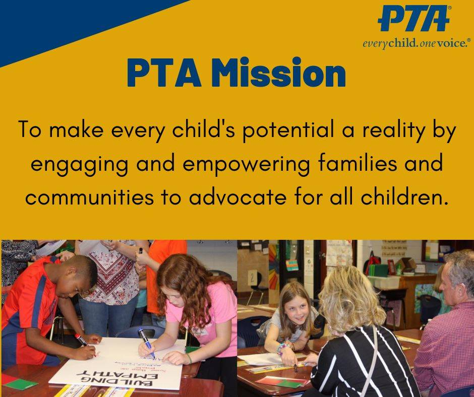 PTA Mission: To make every child's potential a reality by engaging and empowering families and c